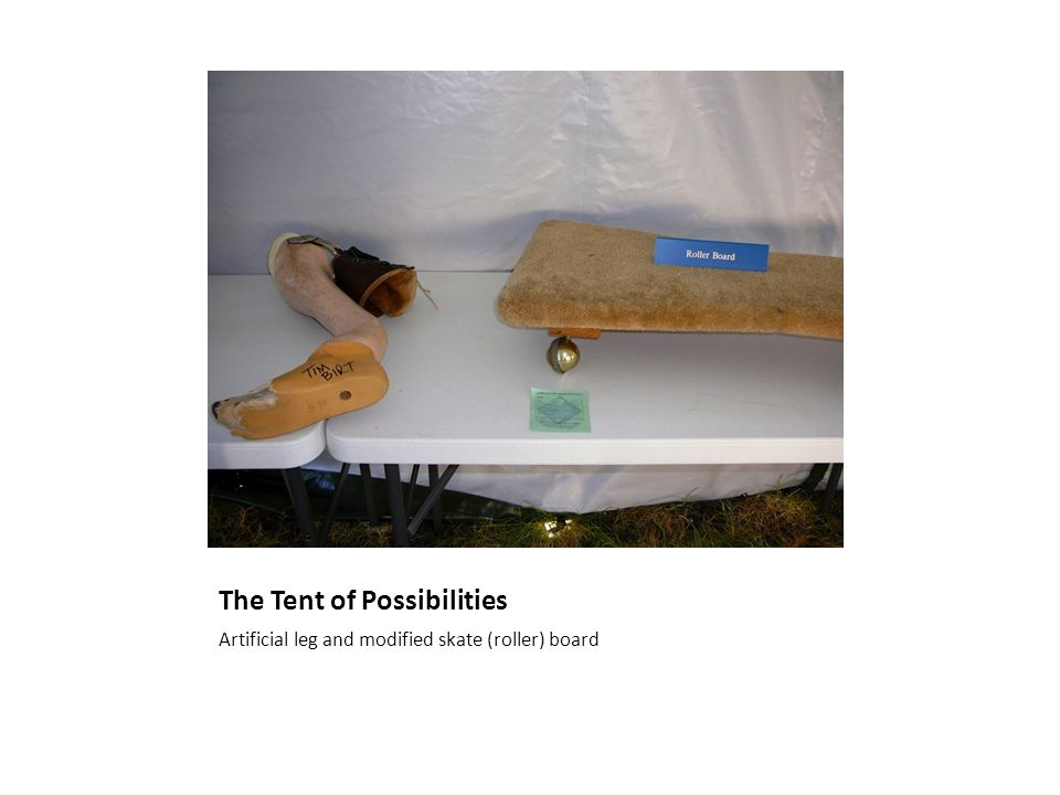 The Tent of Possibilities Artificial leg and modified skate (roller) board