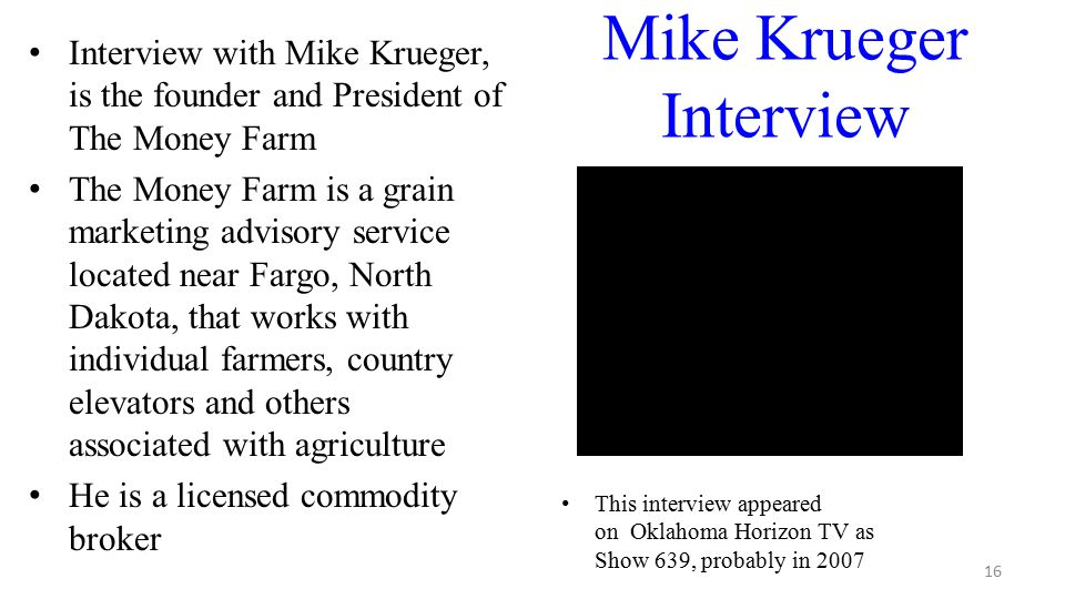 Mike Krueger Interview Interview with Mike Krueger, is the founder and President of The Money Farm The Money Farm is a grain marketing advisory service located near Fargo, North Dakota, that works with individual farmers, country elevators and others associated with agriculture He is a licensed commodity broker 16 This interview appeared on Oklahoma Horizon TV as Show 639, probably in 2007