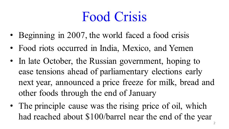 2 Food Crisis Beginning in 2007, the world faced a food crisis Food riots occurred in India, Mexico, and Yemen In late October, the Russian government, hoping to ease tensions ahead of parliamentary elections early next year, announced a price freeze for milk, bread and other foods through the end of January The principle cause was the rising price of oil, which had reached about $100/barrel near the end of the year 2