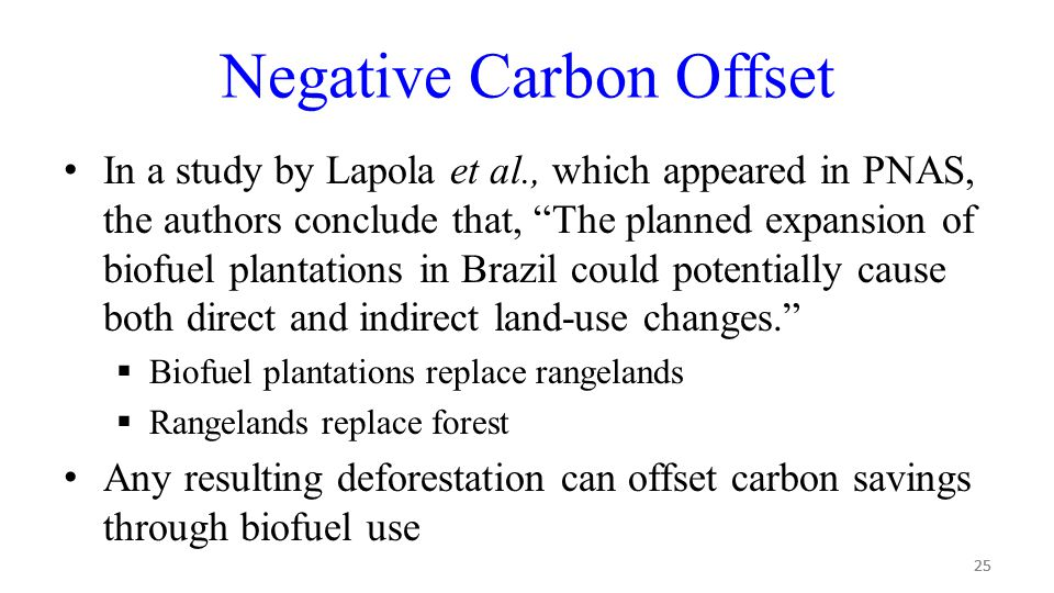 25 Negative Carbon Offset In a study by Lapola et al., which appeared in PNAS, the authors conclude that, The planned expansion of biofuel plantations in Brazil could potentially cause both direct and indirect land-use changes.  Biofuel plantations replace rangelands  Rangelands replace forest Any resulting deforestation can offset carbon savings through biofuel use 25