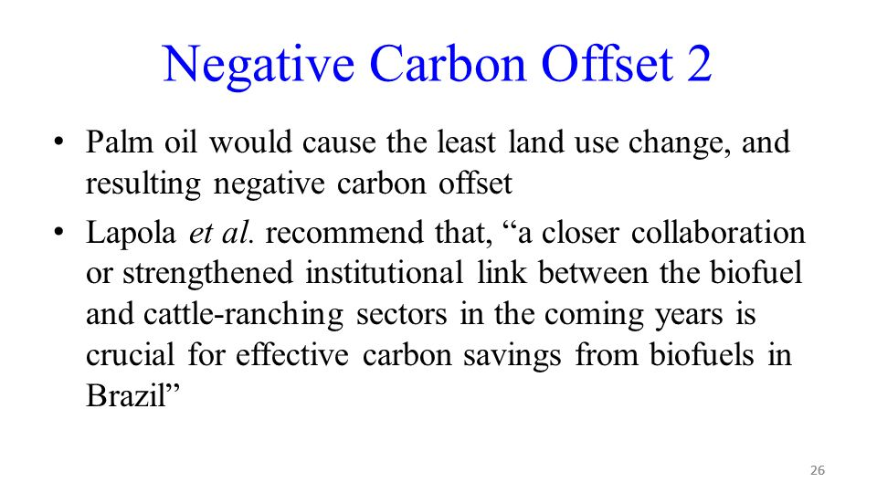 26 Negative Carbon Offset 2 Palm oil would cause the least land use change, and resulting negative carbon offset Lapola et al.