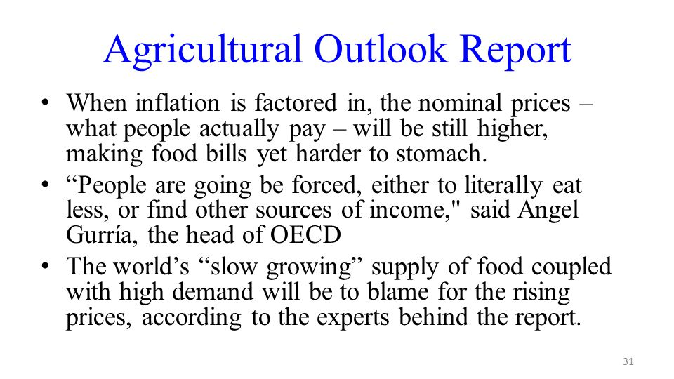 31 Agricultural Outlook Report When inflation is factored in, the nominal prices – what people actually pay – will be still higher, making food bills yet harder to stomach.