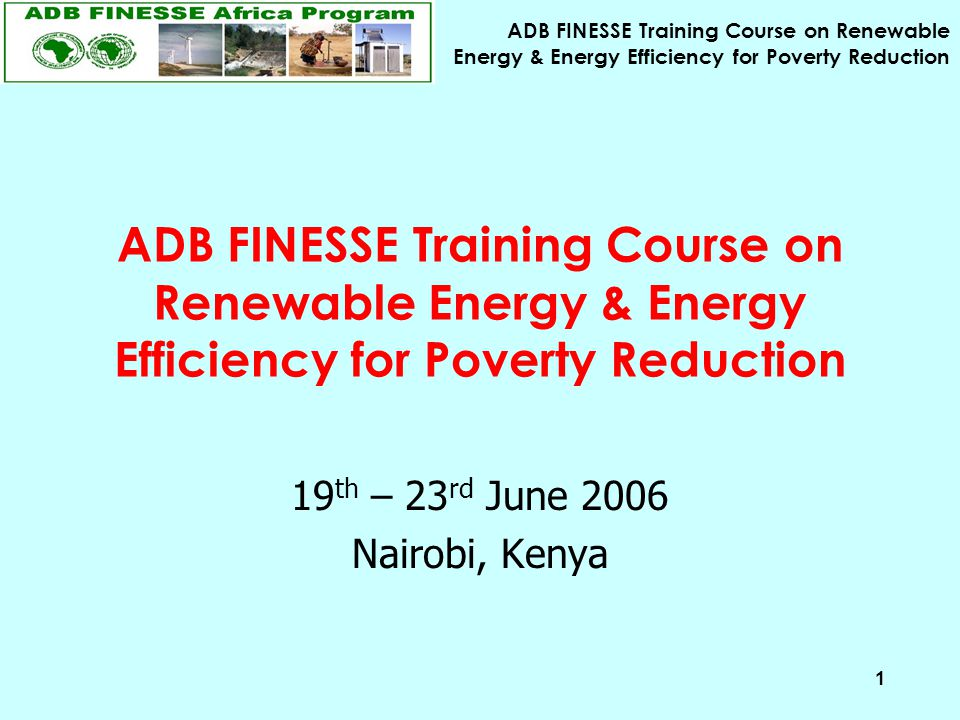ADB FINESSE Training Course on Renewable Energy & Energy Efficiency for Poverty Reduction 1 19 th – 23 rd June 2006 Nairobi, Kenya