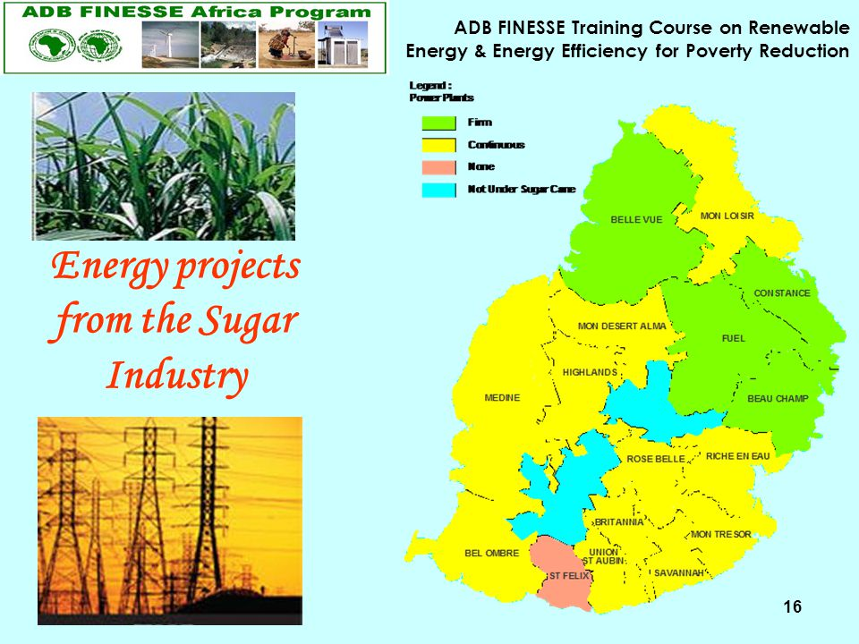 ADB FINESSE Training Course on Renewable Energy & Energy Efficiency for Poverty Reduction 16 Energy projects from the Sugar Industry