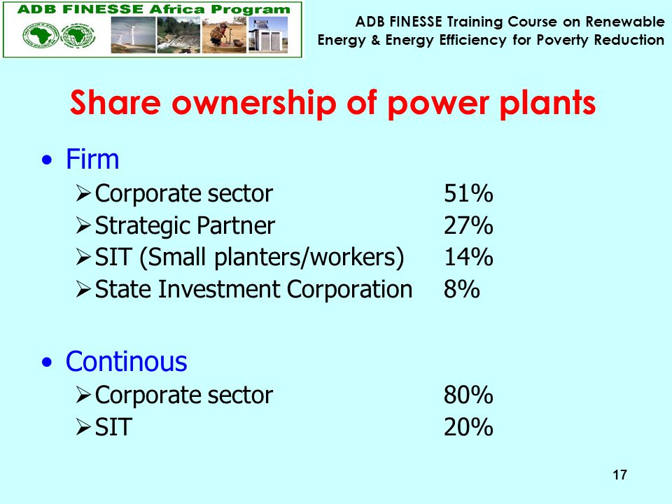 ADB FINESSE Training Course on Renewable Energy & Energy Efficiency for Poverty Reduction 17 Share ownership of power plants Firm  Corporate sector 51%  Strategic Partner 27%  SIT (Small planters/workers) 14%  State Investment Corporation 8% Continous  Corporate sector 80%  SIT 20%
