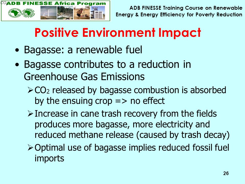 ADB FINESSE Training Course on Renewable Energy & Energy Efficiency for Poverty Reduction 26 Bagasse: a renewable fuel Bagasse contributes to a reduction in Greenhouse Gas Emissions  CO 2 released by bagasse combustion is absorbed by the ensuing crop => no effect  Increase in cane trash recovery from the fields produces more bagasse, more electricity and reduced methane release (caused by trash decay)  Optimal use of bagasse implies reduced fossil fuel imports Positive Environment Impact