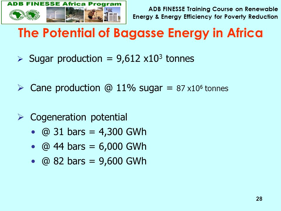 ADB FINESSE Training Course on Renewable Energy & Energy Efficiency for Poverty Reduction 28 The Potential of Bagasse Energy in Africa  Sugar production = 9,612 x10 3 tonnes  Cane production @ 11% sugar = 87 x10 6 tonnes  Cogeneration potential @ 31 bars = 4,300 GWh @ 44 bars = 6,000 GWh @ 82 bars = 9,600 GWh