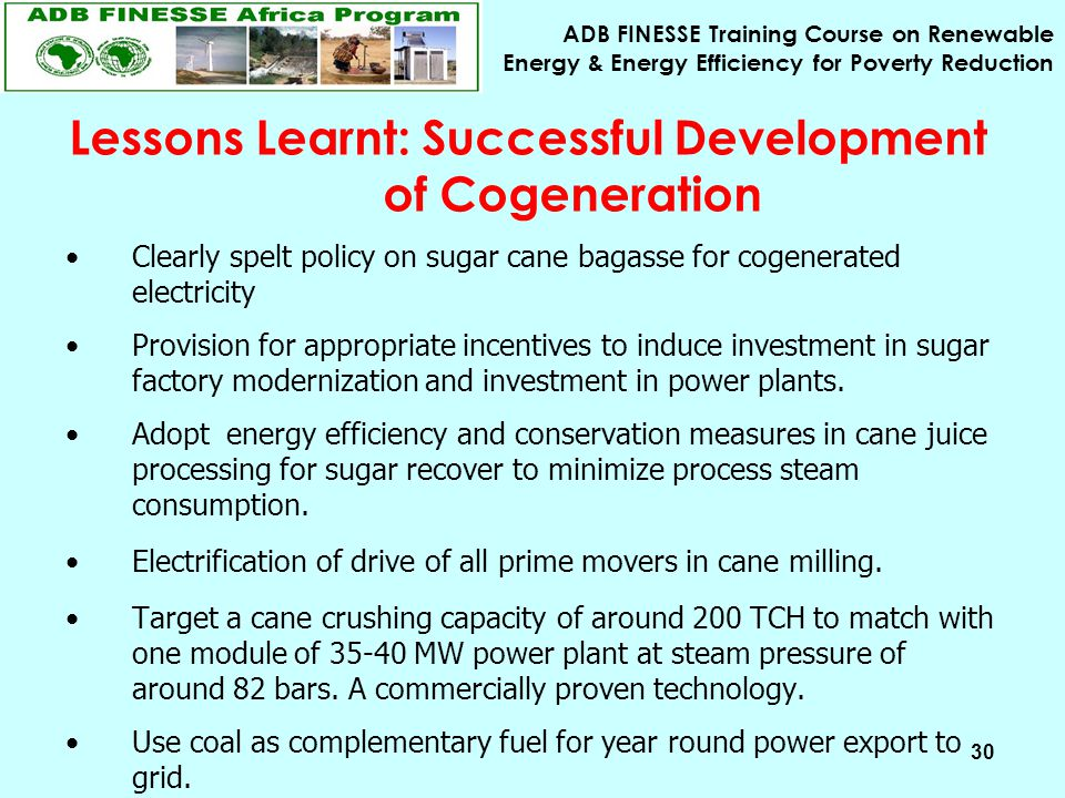 ADB FINESSE Training Course on Renewable Energy & Energy Efficiency for Poverty Reduction 30 Lessons Learnt: Successful Development of Cogeneration Clearly spelt policy on sugar cane bagasse for cogenerated electricity Provision for appropriate incentives to induce investment in sugar factory modernization and investment in power plants.