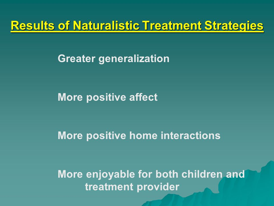 Results of Naturalistic Treatment Strategies Greater generalization More positive affect More positive home interactions More enjoyable for both children and treatment provider