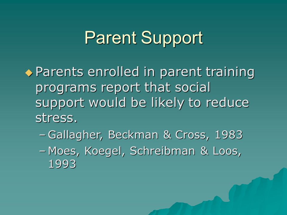 Parent Support  Parents enrolled in parent training programs report that social support would be likely to reduce stress.