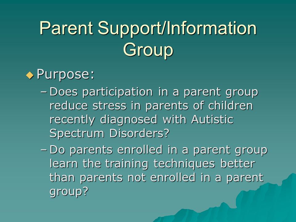 Parent Support/Information Group  Purpose: –Does participation in a parent group reduce stress in parents of children recently diagnosed with Autistic Spectrum Disorders.