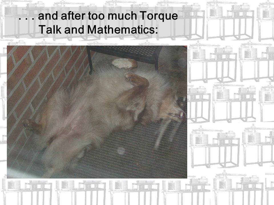 ... and after too much Torque Talk and Mathematics: