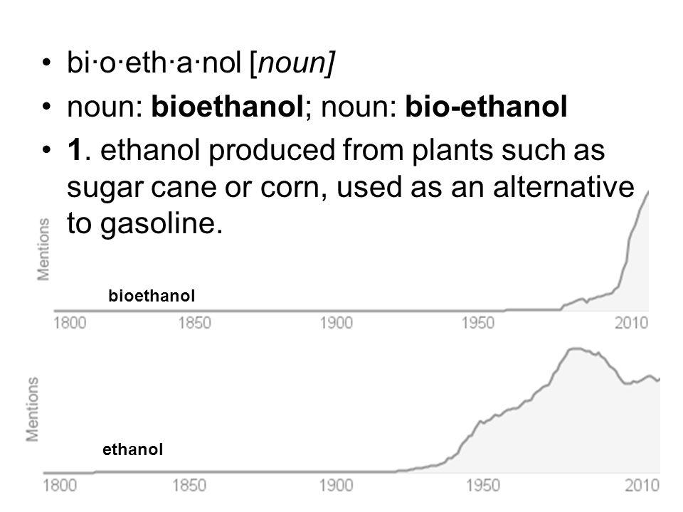 bi·o·eth·a·nol [noun] noun: bioethanol; noun: bio-ethanol 1. ethanol produced from plants such as sugar cane or corn, used as an alternative to gasoli