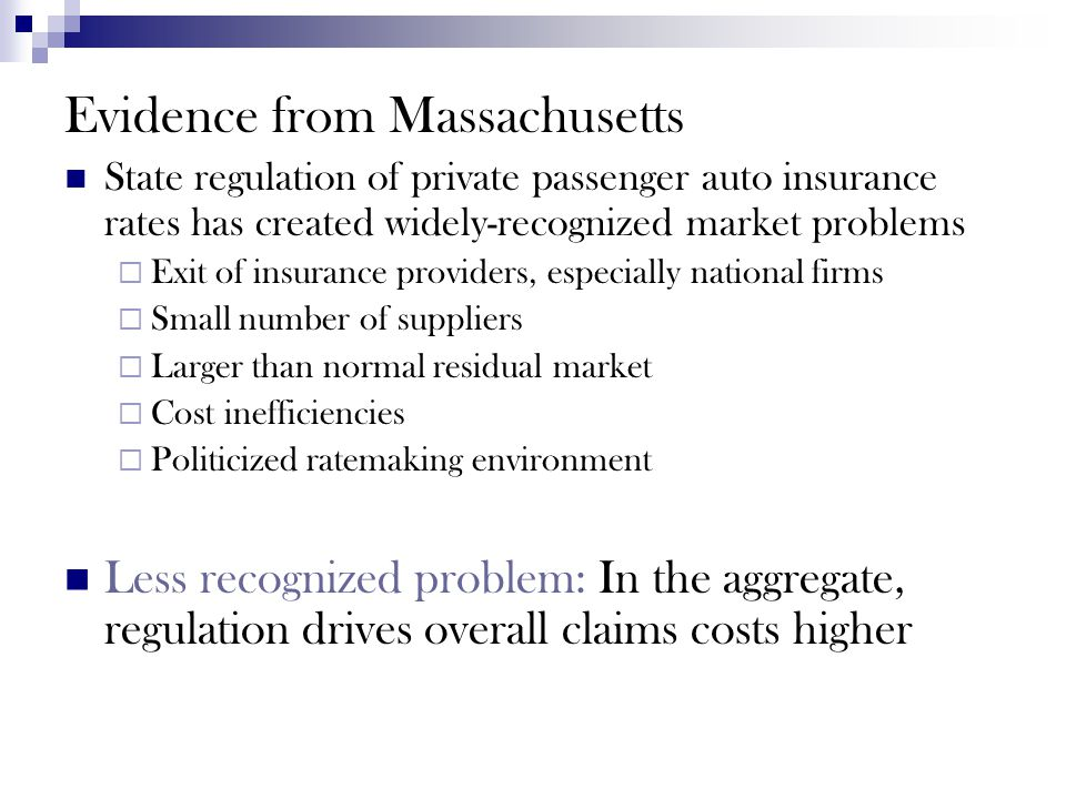 Evidence from Massachusetts State regulation of private passenger auto insurance rates has created widely-recognized market problems  Exit of insurance providers, especially national firms  Small number of suppliers  Larger than normal residual market  Cost inefficiencies  Politicized ratemaking environment Less recognized problem: In the aggregate, regulation drives overall claims costs higher