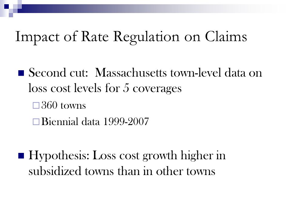 Impact of Rate Regulation on Claims Second cut: Massachusetts town-level data on loss cost levels for 5 coverages  360 towns  Biennial data 1999-2007 Hypothesis: Loss cost growth higher in subsidized towns than in other towns