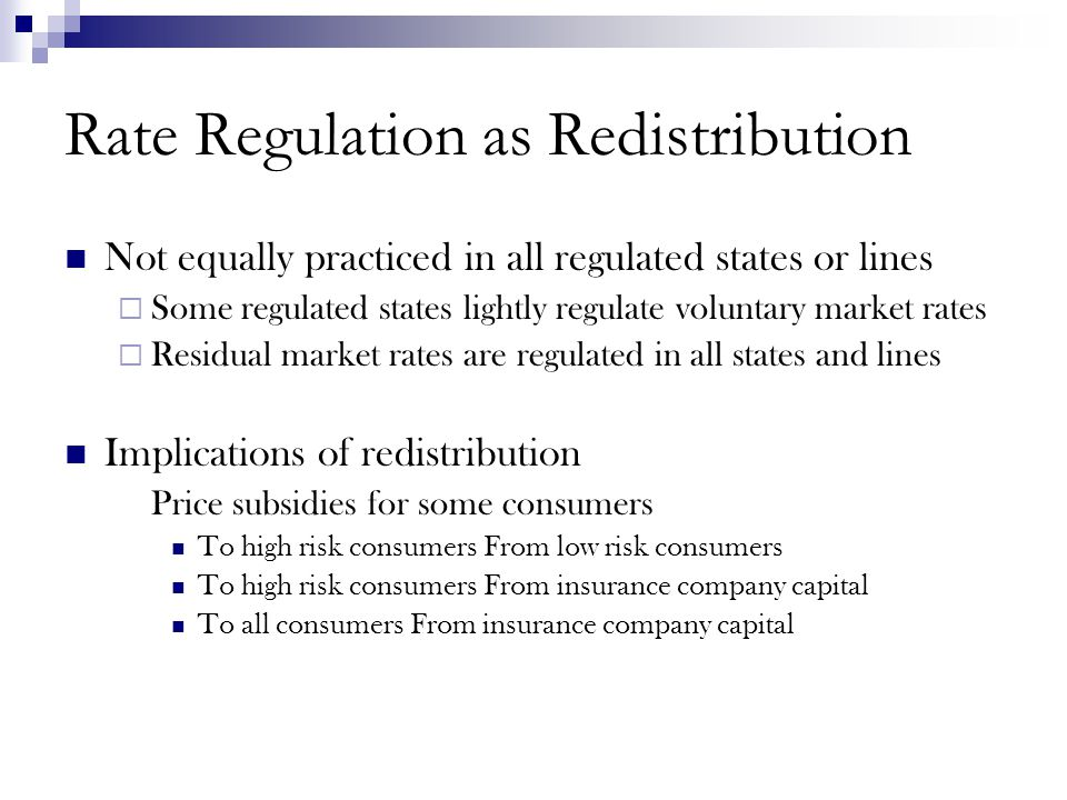 Rate Regulation as Redistribution Not equally practiced in all regulated states or lines  Some regulated states lightly regulate voluntary market rates  Residual market rates are regulated in all states and lines Implications of redistribution Price subsidies for some consumers To high risk consumers From low risk consumers To high risk consumers From insurance company capital To all consumers From insurance company capital