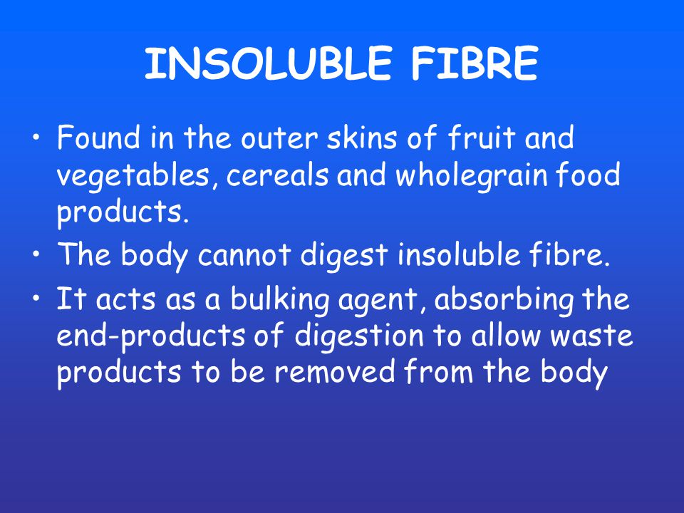 INSOLUBLE FIBRE Found in the outer skins of fruit and vegetables, cereals and wholegrain food products.