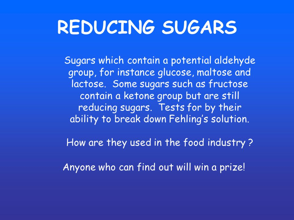 REDUCING SUGARS Sugars which contain a potential aldehyde group, for instance glucose, maltose and lactose.