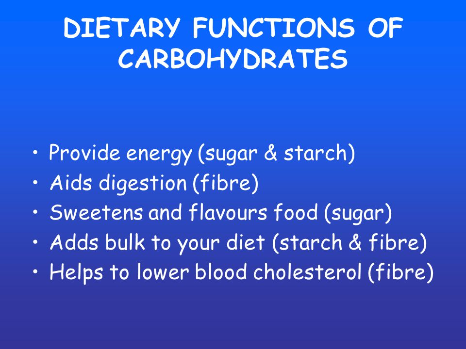 DIETARY FUNCTIONS OF CARBOHYDRATES Provide energy (sugar & starch) Aids digestion (fibre) Sweetens and flavours food (sugar) Adds bulk to your diet (starch & fibre) Helps to lower blood cholesterol (fibre)