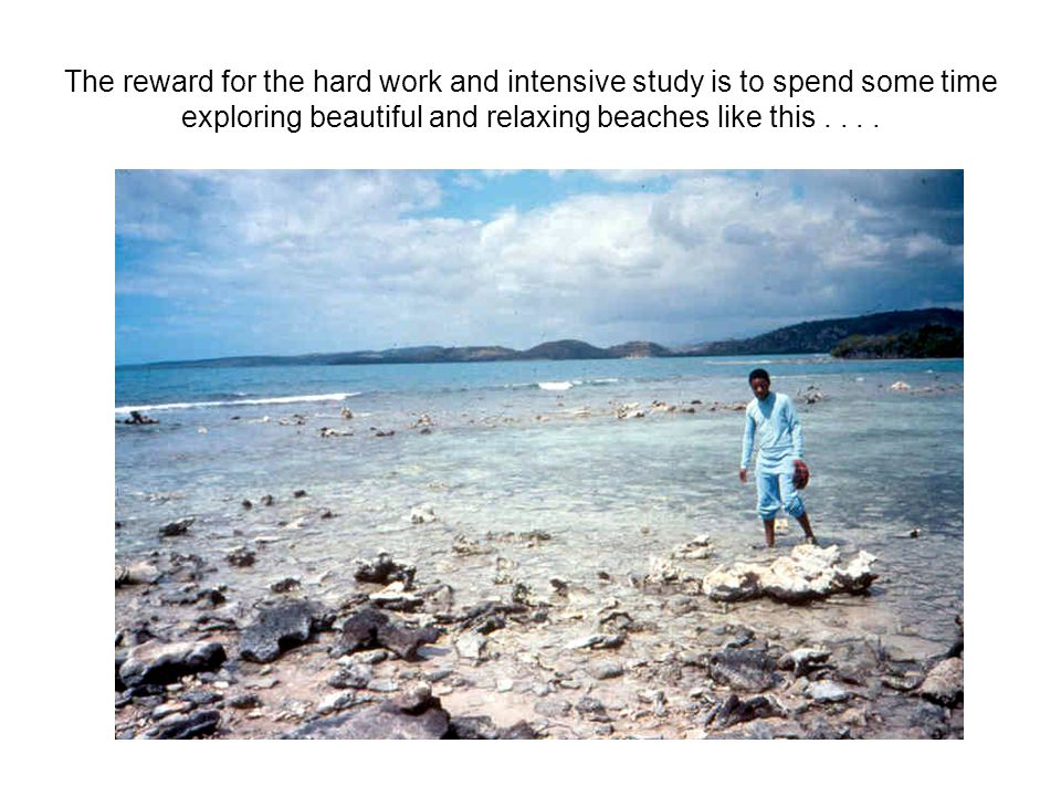 The reward for the hard work and intensive study is to spend some time exploring beautiful and relaxing beaches like this....