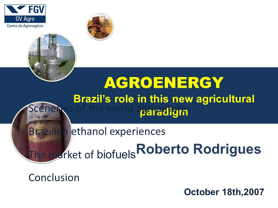 a October 18th,2007 Roberto Rodrigues AGROENERGY Brazil's role in this new agricultural paradigm Sceneries of the world agriculture Brazilian ethanol experiences The market of biofuels Conclusion