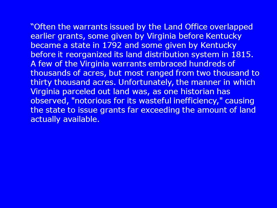 """Often the warrants issued by the Land Office overlapped earlier grants, some given by Virginia before Kentucky became a state in 1792 and some given"
