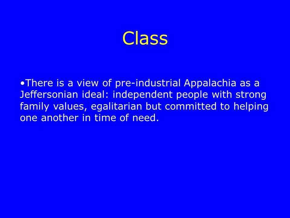 Class There is a view of pre-industrial Appalachia as a Jeffersonian ideal: independent people with strong family values, egalitarian but committed to helping one another in time of need.