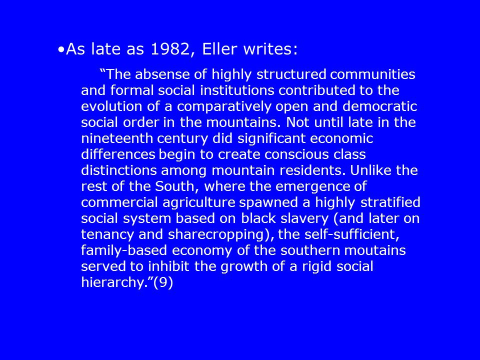 As late as 1982, Eller writes: The absense of highly structured communities and formal social institutions contributed to the evolution of a comparatively open and democratic social order in the mountains.