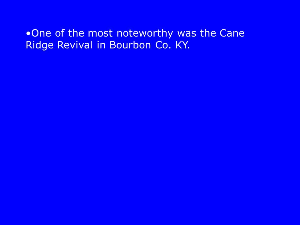 One of the most noteworthy was the Cane Ridge Revival in Bourbon Co. KY.