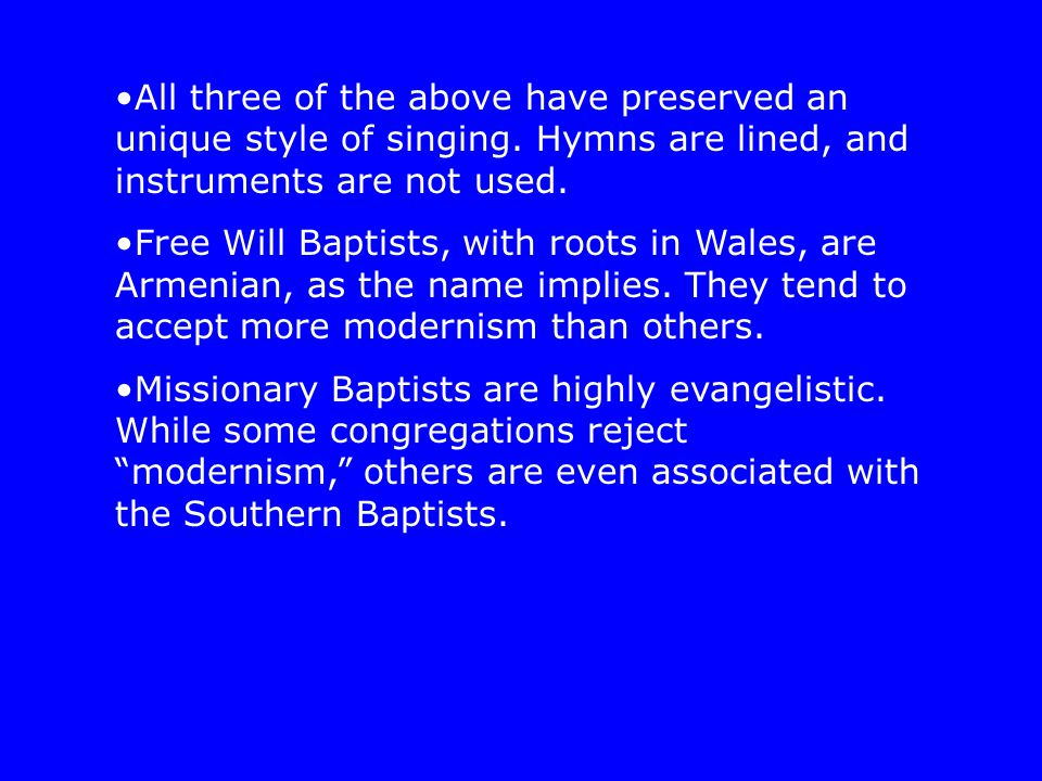 All three of the above have preserved an unique style of singing. Hymns are lined, and instruments are not used. Free Will Baptists, with roots in Wal