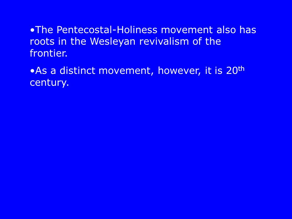 The Pentecostal-Holiness movement also has roots in the Wesleyan revivalism of the frontier. As a distinct movement, however, it is 20 th century.