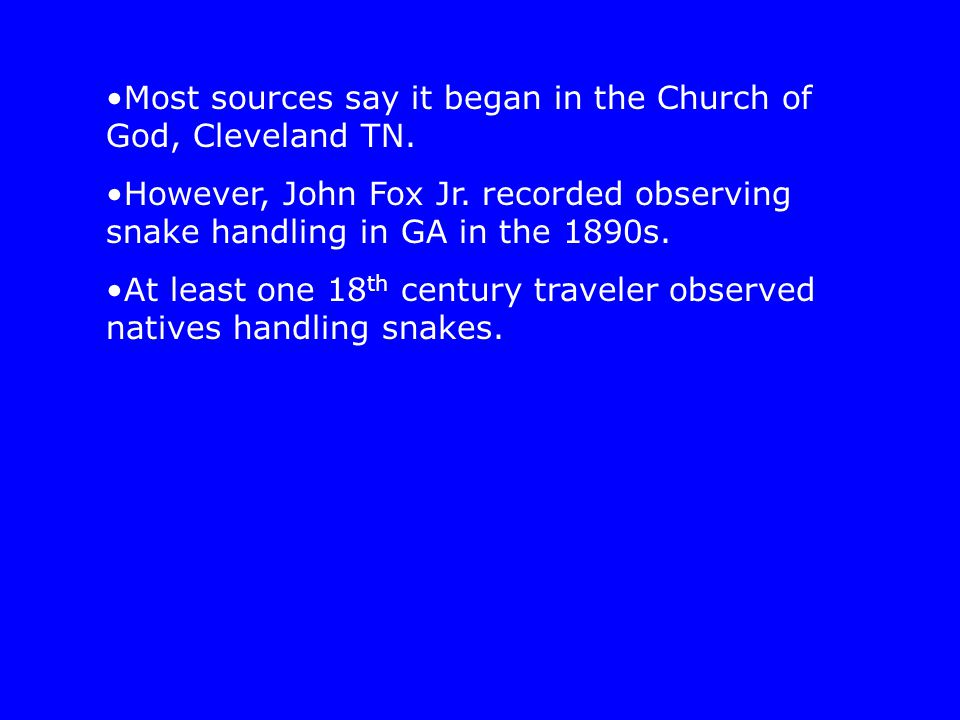 Most sources say it began in the Church of God, Cleveland TN. However, John Fox Jr. recorded observing snake handling in GA in the 1890s. At least one