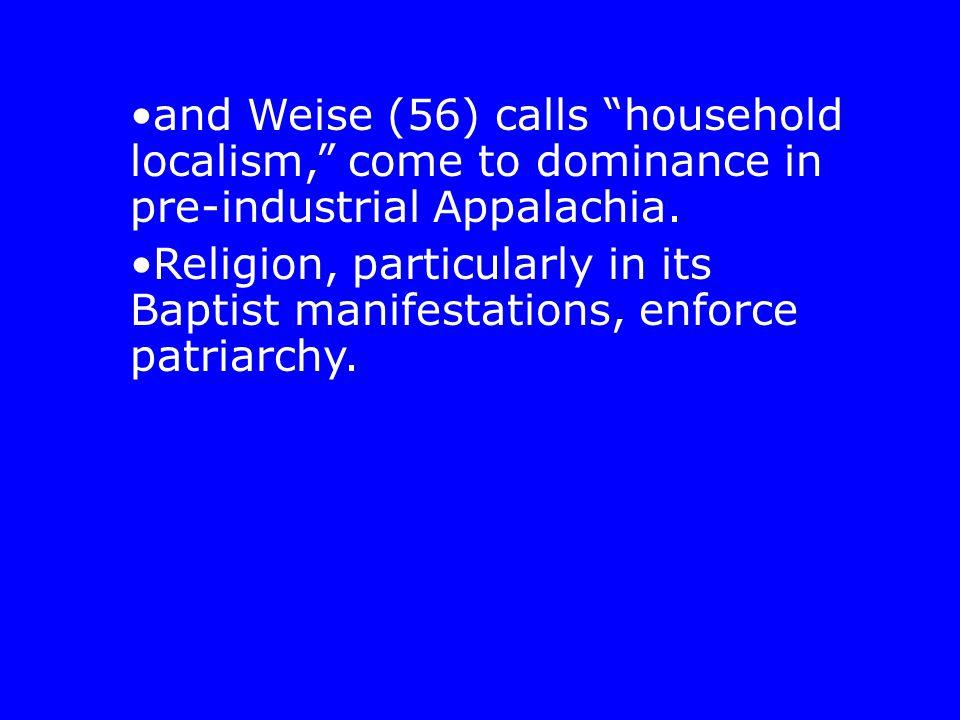 "and Weise (56) calls ""household localism,"" come to dominance in pre-industrial Appalachia. Religion, particularly in its Baptist manifestations, enfor"