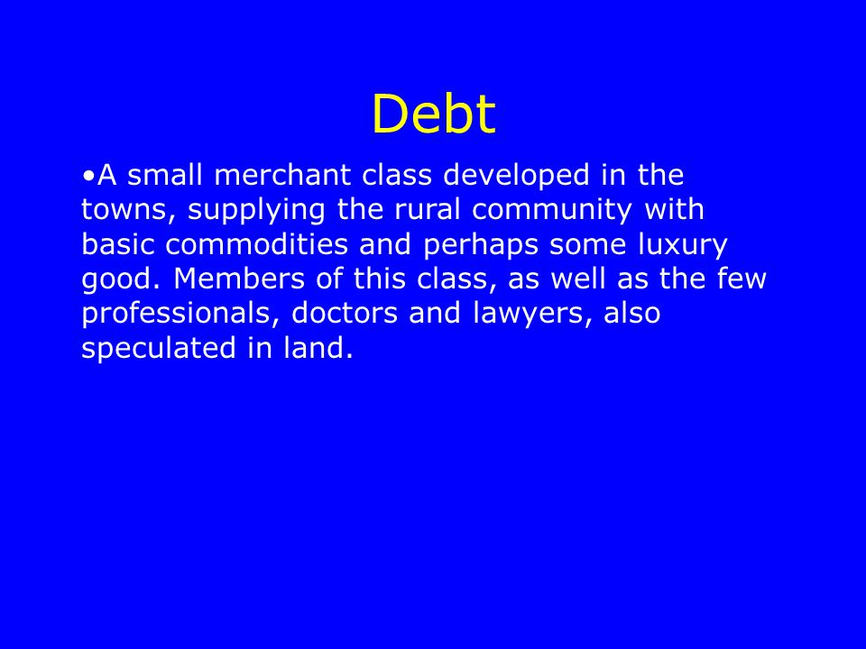 Debt A small merchant class developed in the towns, supplying the rural community with basic commodities and perhaps some luxury good. Members of this