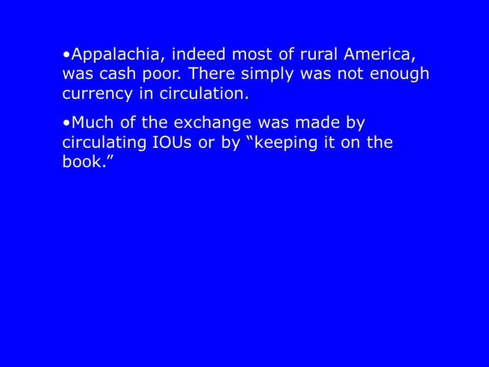 Appalachia, indeed most of rural America, was cash poor.