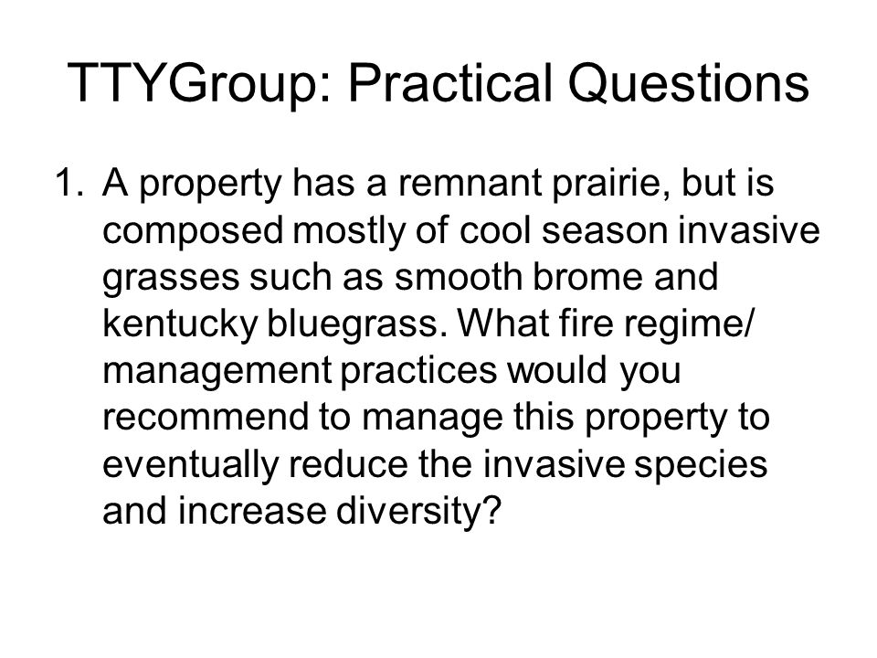TTYGroup: Practical Questions 1.A property has a remnant prairie, but is composed mostly of cool season invasive grasses such as smooth brome and kentucky bluegrass.