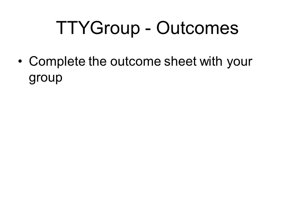 TTYGroup - Outcomes Complete the outcome sheet with your group