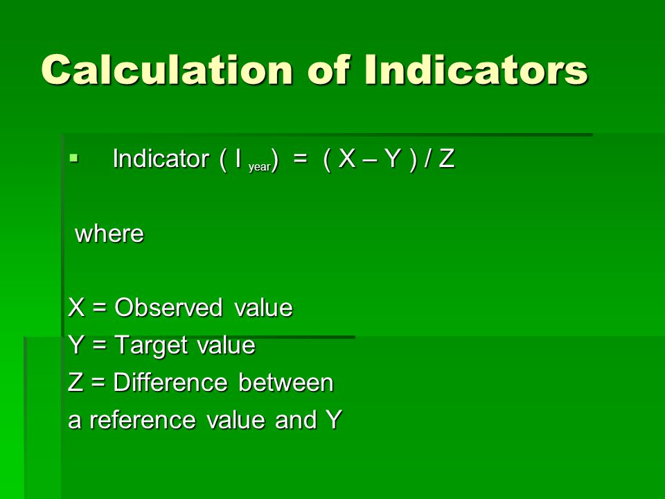 Calculation of Indicators  Indicator ( I year ) = ( X – Y ) / Z where where X = Observed value Y = Target value Z = Difference between a reference value and Y