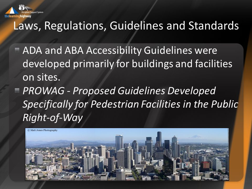 Laws, Regulations, Guidelines and Standards ADA and ABA Accessibility Guidelines were developed primarily for buildings and facilities on sites.