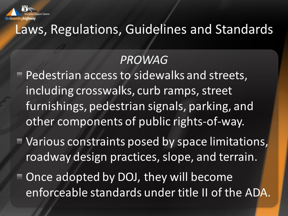 Laws, Regulations, Guidelines and Standards PROWAG Pedestrian access to sidewalks and streets, including crosswalks, curb ramps, street furnishings, pedestrian signals, parking, and other components of public rights-of-way.