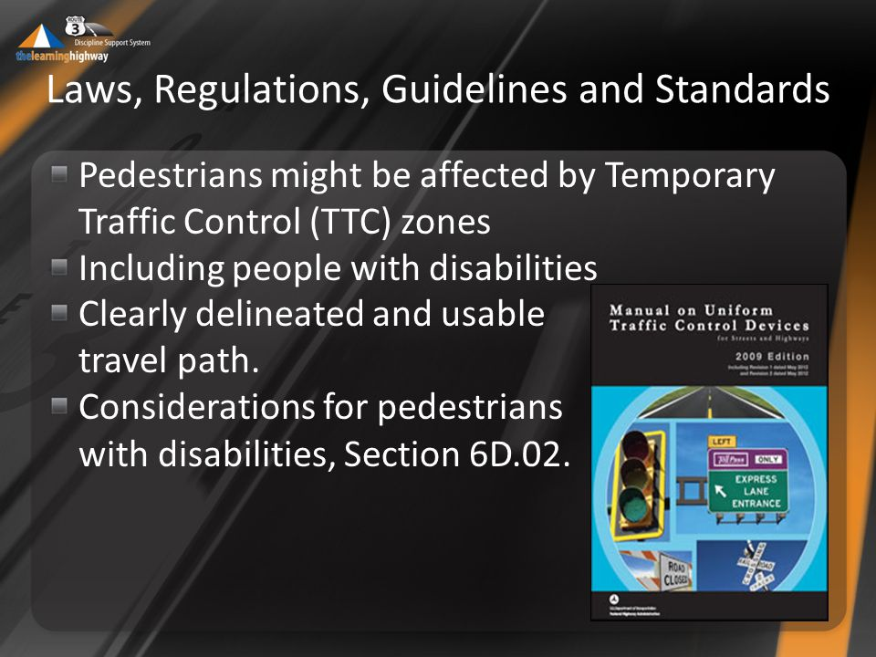 Laws, Regulations, Guidelines and Standards Pedestrians might be affected by Temporary Traffic Control (TTC) zones Including people with disabilities Clearly delineated and usable travel path.