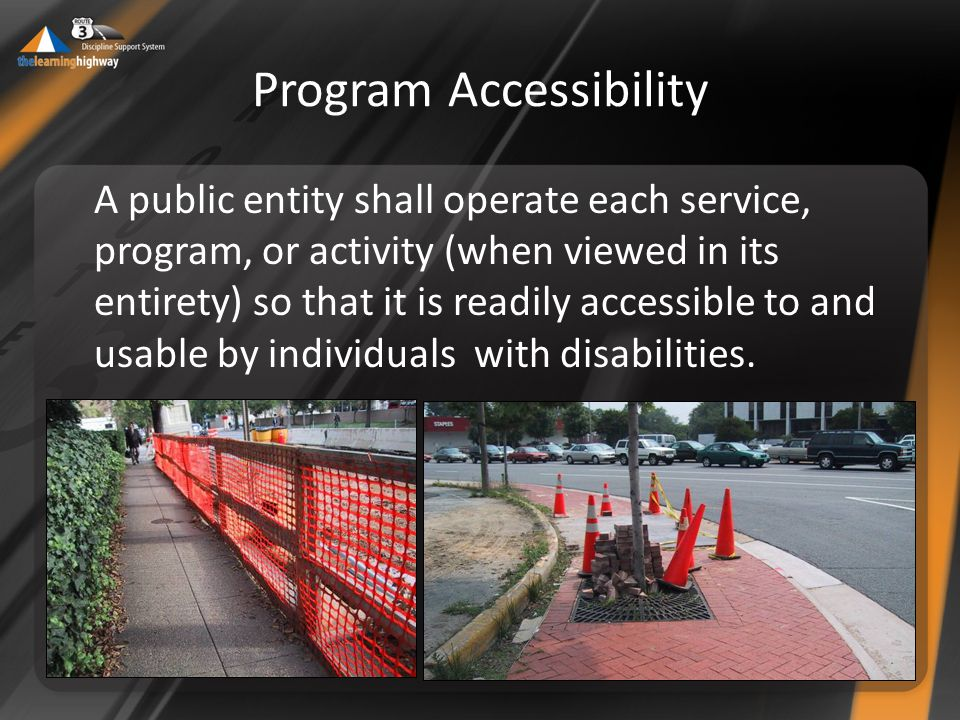 Program Accessibility A public entity shall operate each service, program, or activity (when viewed in its entirety) so that it is readily accessible to and usable by individuals with disabilities.
