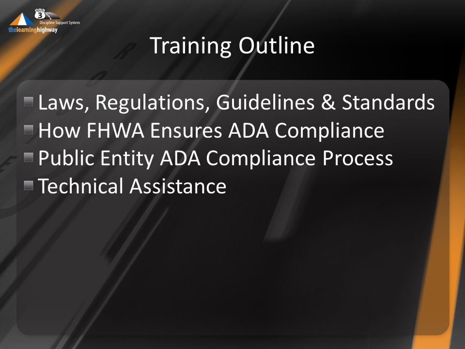 Training Outline Laws, Regulations, Guidelines & Standards How FHWA Ensures ADA Compliance Public Entity ADA Compliance Process Technical Assistance