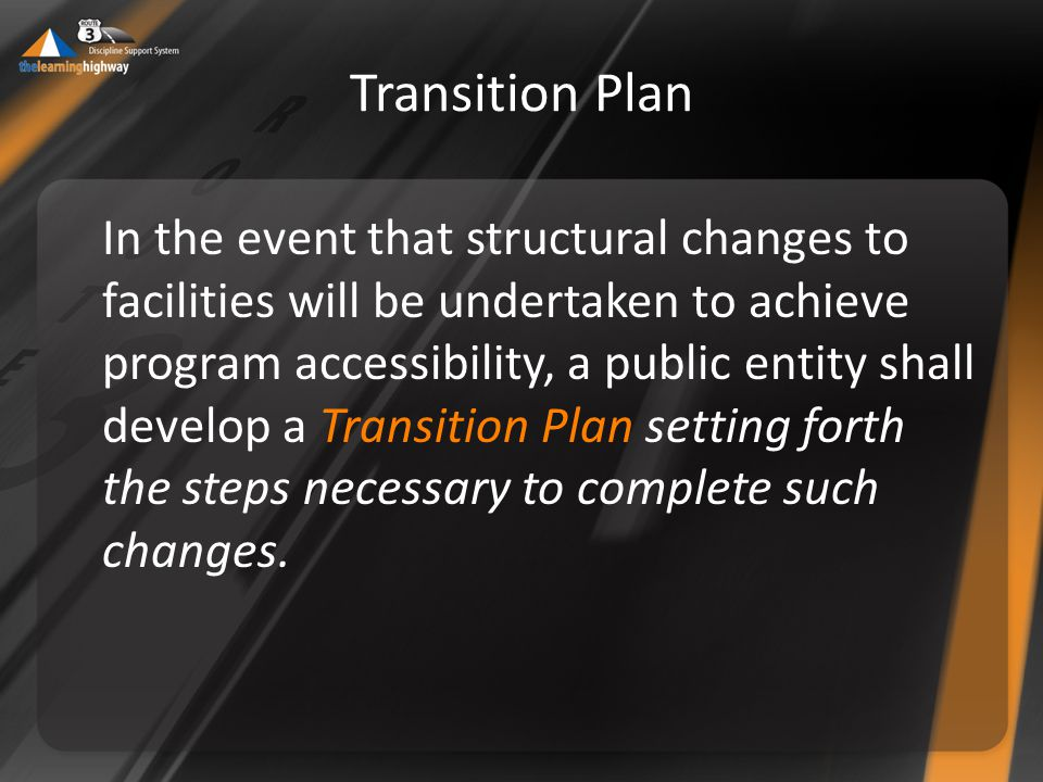 Transition Plan In the event that structural changes to facilities will be undertaken to achieve program accessibility, a public entity shall develop a Transition Plan setting forth the steps necessary to complete such changes.