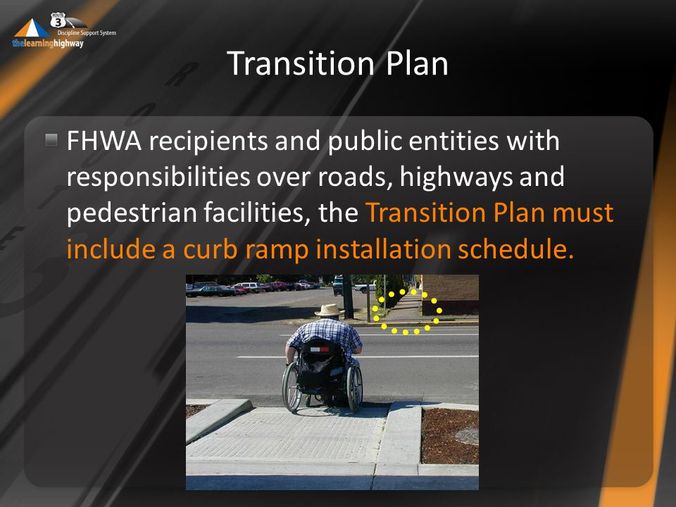 Transition Plan FHWA recipients and public entities with responsibilities over roads, highways and pedestrian facilities, the Transition Plan must include a curb ramp installation schedule.