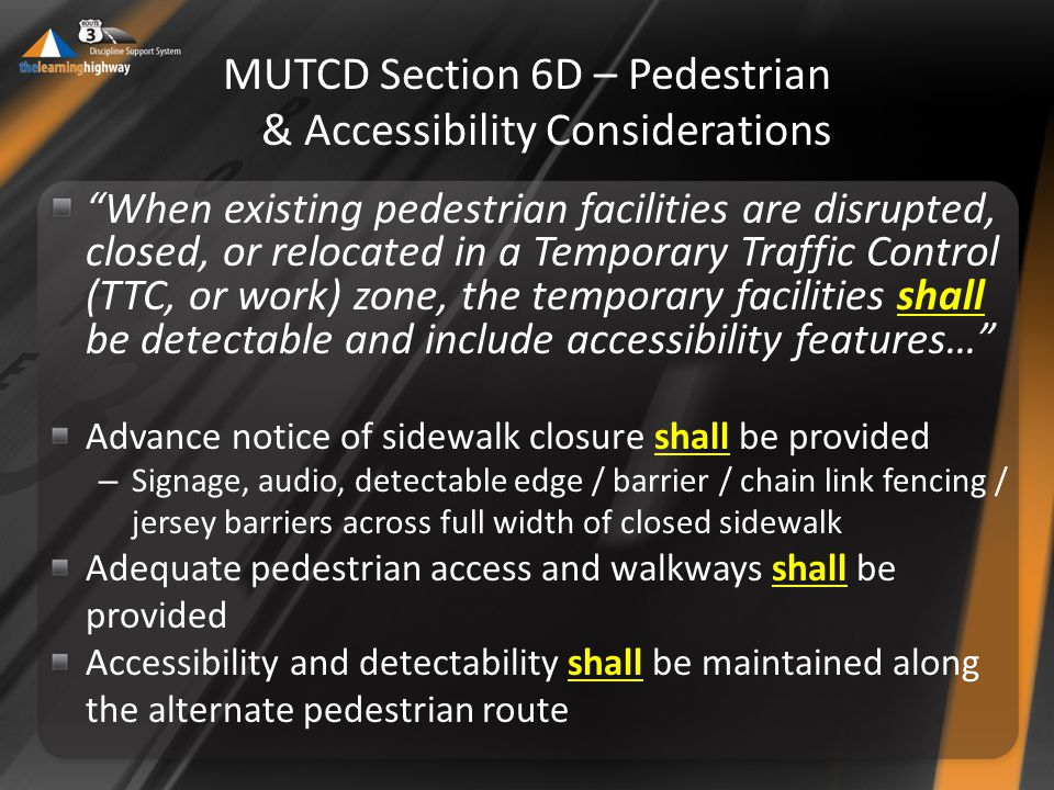MUTCD Section 6D – Pedestrian & Accessibility Considerations When existing pedestrian facilities are disrupted, closed, or relocated in a Temporary Traffic Control (TTC, or work) zone, the temporary facilities shall be detectable and include accessibility features… Advance notice of sidewalk closure shall be provided – Signage, audio, detectable edge / barrier / chain link fencing / jersey barriers across full width of closed sidewalk Adequate pedestrian access and walkways shall be provided Accessibility and detectability shall be maintained along the alternate pedestrian route