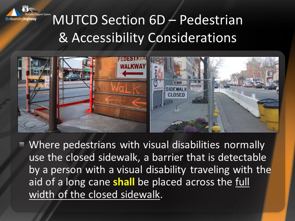 Where pedestrians with visual disabilities normally use the closed sidewalk, a barrier that is detectable by a person with a visual disability traveling with the aid of a long cane shall be placed across the full width of the closed sidewalk.