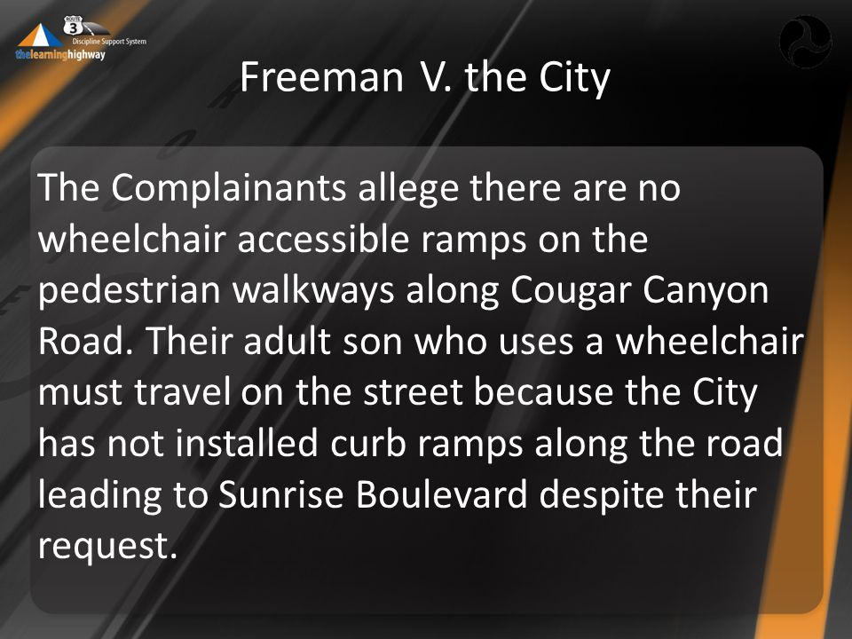 Freeman V. the City The Complainants allege there are no wheelchair accessible ramps on the pedestrian walkways along Cougar Canyon Road. Their adult