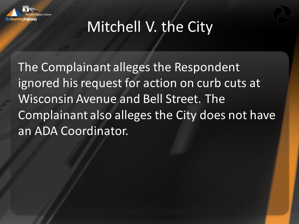 Mitchell V. the City The Complainant alleges the Respondent ignored his request for action on curb cuts at Wisconsin Avenue and Bell Street. The Compl