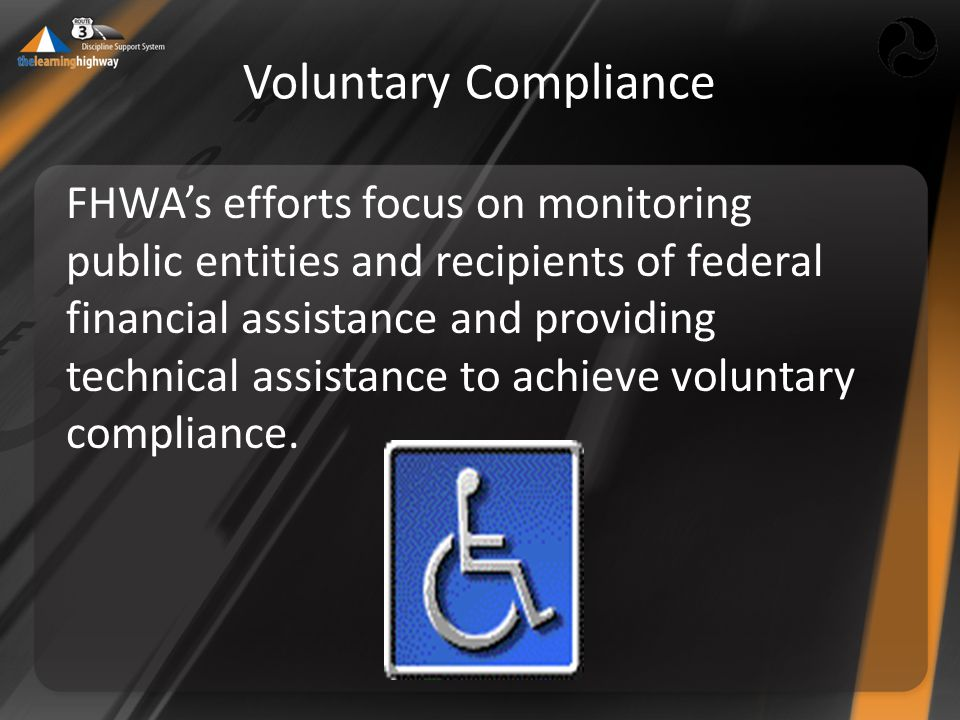 Voluntary Compliance FHWA's efforts focus on monitoring public entities and recipients of federal financial assistance and providing technical assistance to achieve voluntary compliance.